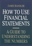 How to Use Financial Statements: A Guide to Understanding the Numbers by James Bandler